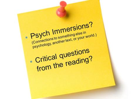  Psych Immersions? (Connections to something else in psychology, another text, or your world.)  Critical questions from the reading?