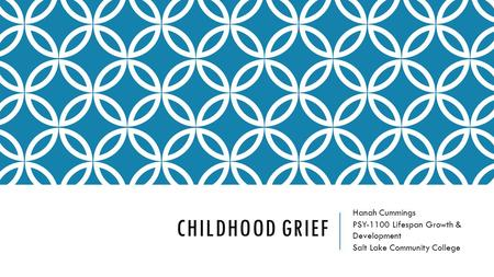 CHILDHOOD GRIEF Hanah Cummings PSY-1100 Lifespan Growth & Development Salt Lake Community College.