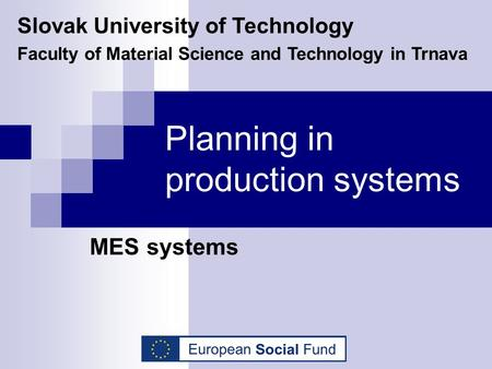 Planning in production systems MES systems Slovak University of Technology Faculty of Material Science and Technology in Trnava.