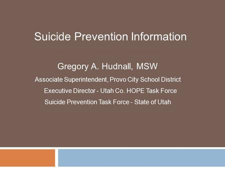 Gregory A. Hudnall, MSW Associate Superintendent, Provo City School District Executive Director - Utah Co. HOPE Task Force Suicide Prevention Task Force.