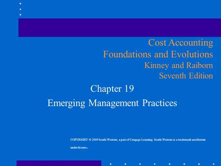 Chapter 19 Emerging Management Practices Cost Accounting Foundations and Evolutions Kinney and Raiborn Seventh Edition COPYRIGHT © 2009 South-Western,