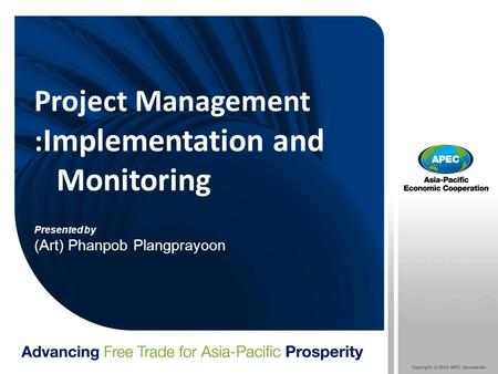 Copyright © 2010 APEC Secretariat. Project Management : Implementation and Monitoring Presented by (Art) Phanpob Plangprayoon.