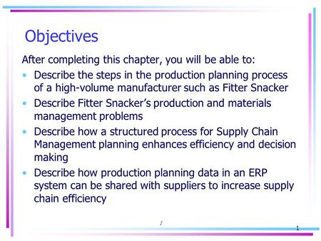 1 1 Objectives After completing this chapter, you will be able to: Describe the steps in the production planning process of a high-volume manufacturer.