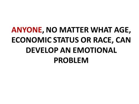 ANYONE, NO MATTER WHAT AGE, ECONOMIC STATUS OR RACE, CAN DEVELOP AN EMOTIONAL PROBLEM.