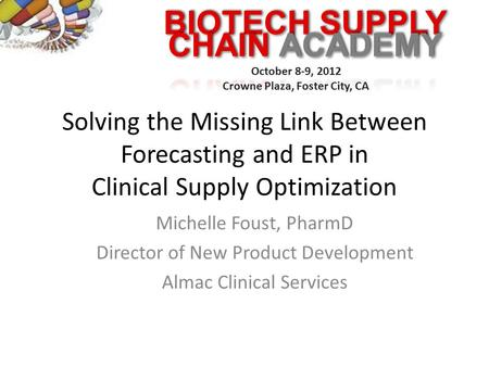 BIOTECH SUPPLY October 8-9, 2012 Crowne Plaza, Foster City, CA Solving the Missing Link Between Forecasting and ERP in Clinical Supply Optimization Michelle.