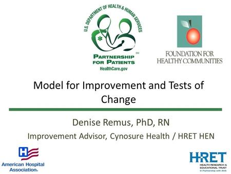 Model for Improvement and Tests of Change Denise Remus, PhD, RN Improvement Advisor, Cynosure Health / HRET HEN.