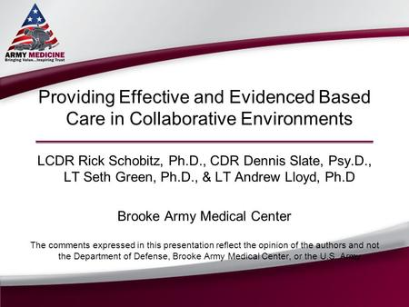 Providing Effective and Evidenced Based Care in Collaborative Environments LCDR Rick Schobitz, Ph.D., CDR Dennis Slate, Psy.D., LT Seth Green, Ph.D., &