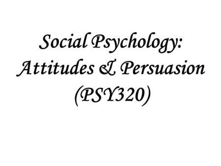 Social Psychology: Attitudes & Persuasion (PSY320)