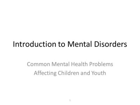 Introduction to Mental Disorders Common Mental Health Problems Affecting Children and Youth 1.