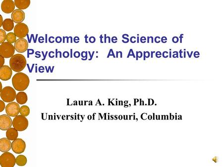 Welcome to the Science of Psychology: An Appreciative View Laura A. King, Ph.D. University of Missouri, Columbia.