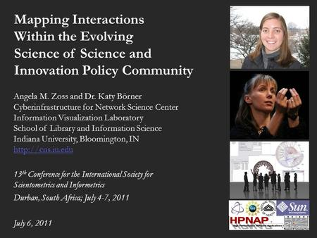 Mapping Interactions Within the Evolving Science of Science and Innovation Policy Community Angela M. Zoss and Dr. Katy Börner Cyberinfrastructure for.