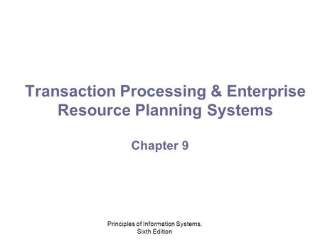 Principles of Information Systems, Sixth Edition Transaction Processing & Enterprise Resource Planning Systems Chapter 9.