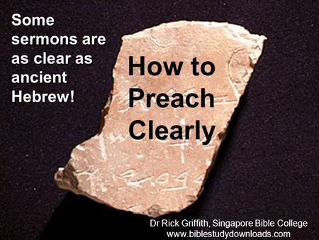Some sermons are as clear as ancient Hebrew! How to Preach Clearly Dr Rick Griffith, Singapore Bible College www.biblestudydownloads.com Dr Rick Griffith,