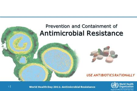 World Health Day 2011: Antimicrobial Resistance 1 |1 | Prevention and Containment of Antimicrobial Resistance USE ANTIBIOTICS RATIONALLY.
