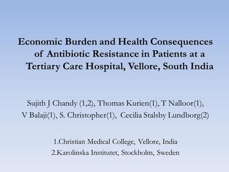 Economic Burden and Health Consequences of Antibiotic Resistance in Patients at a Tertiary Care Hospital, Vellore, South India Sujith J Chandy (1,2), Thomas.