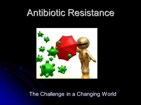 Antibiotic Resistance The Challenge in a Changing World.
