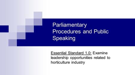 Parliamentary Procedures and Public Speaking Essential Standard 1.0: Examine leadership opportunities related to horticulture industry.