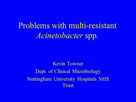 Problems with multi-resistant Acinetobacter spp. Kevin Towner Dept. of Clinical Microbiology Nottingham University Hospitals NHS Trust.