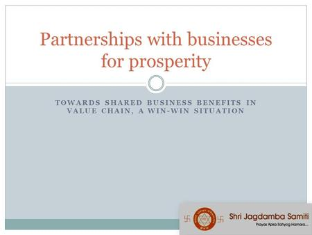 TOWARDS SHARED BUSINESS BENEFITS IN VALUE CHAIN, A WIN-WIN SITUATION Partnerships with businesses for prosperity.