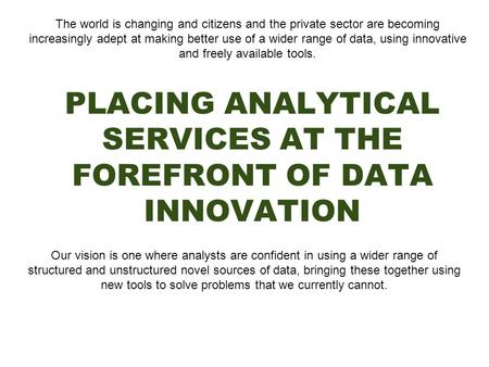 PLACING ANALYTICAL SERVICES AT THE FOREFRONT OF DATA INNOVATION The world is changing and citizens and the private sector are becoming increasingly adept.