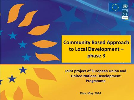 Community Based Approach to Local Development – phase 3 Joint project of European Union and United Nations Development Programme Kiev, May 2014.