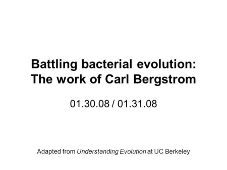 Battling bacterial evolution: The work of Carl Bergstrom 01.30.08 / 01.31.08 Adapted from Understanding Evolution at UC Berkeley.