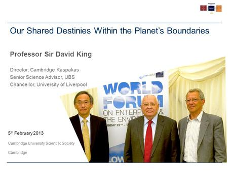 5 th February 2013 Cambridge University Scientific Society Cambridge Our Shared Destinies Within the Planet's Boundaries Professor Sir David King Director,