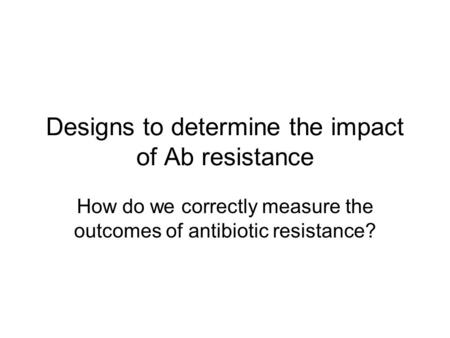 Designs to determine the impact of Ab resistance How do we correctly measure the outcomes of antibiotic resistance?