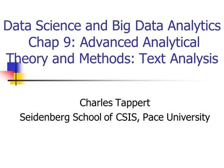 Data Science and Big Data Analytics Chap 9: Advanced Analytical Theory and Methods: Text Analysis Charles Tappert Seidenberg School of CSIS, Pace University.