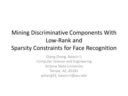 Mining Discriminative Components With Low-Rank and Sparsity Constraints for Face Recognition Qiang Zhang, Baoxin Li Computer Science and Engineering Arizona.