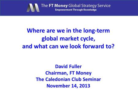 Where are we in the long-term global market cycle, and what can we look forward to? David Fuller Chairman, FT Money The Caledonian Club Seminar November.