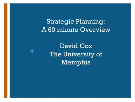 + Strategic Planning: A 60 minute Overview David Cox The University of Memphis.