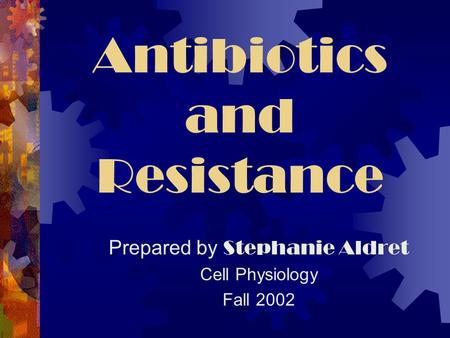Antibiotics and Resistance Prepared by Stephanie Aldret Cell Physiology Fall 2002.