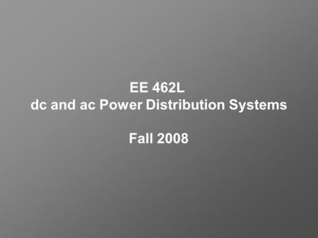 EE 462L dc and ac Power Distribution Systems Fall 2008.