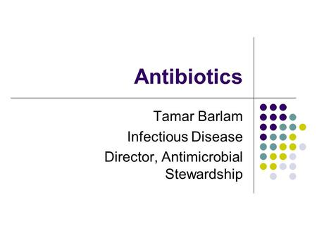 Antibiotics Tamar Barlam Infectious Disease Director, Antimicrobial Stewardship.