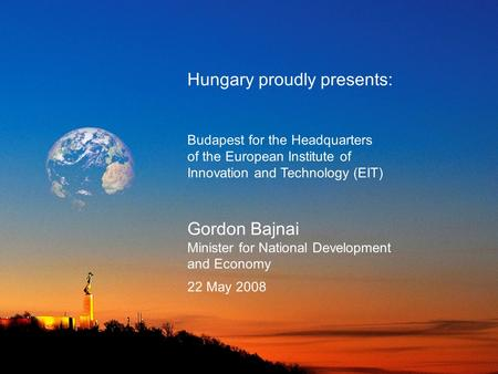Hungary proudly presents: Budapest for the Headquarters of the European Institute of Innovation and Technology (EIT) Gordon Bajnai Minister for National.