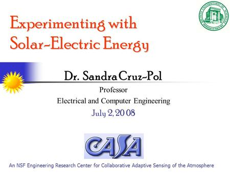 Experimenting with Solar-Electric Energy Dr. Sandra Cruz-Pol Professor Electrical and Computer Engineering July 2, 20 08 An NSF Engineering Research Center.