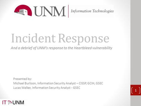 Incident Response And a debrief of UNM's response to the Heartbleed vulnerability 1 Presented by: Michael Burlison, Information Security Analyst – CISSP,