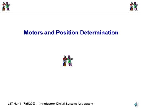 1 L17 6.111 Fall 2003 – Introductory Digital Systems Laboratory Motors and Position Determination.
