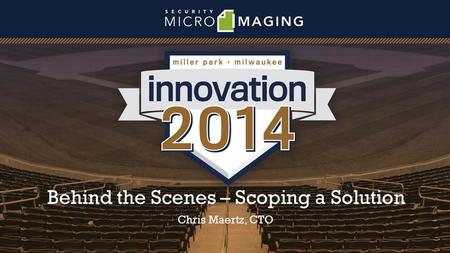 Behind the Scenes – Scoping a Solution Chris Maertz, CTO.