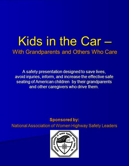 Kids in the Car – With Grandparents and Others Who Care Sponsored by: National Association of Women Highway Safety Leaders A safety presentation designed.
