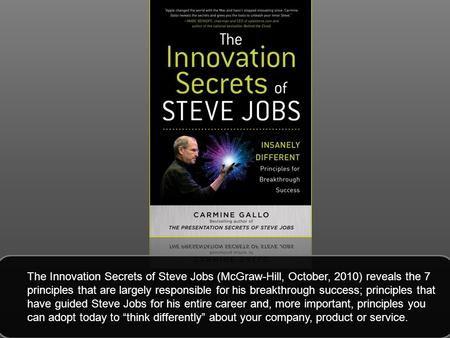 The Innovation Secrets of Steve Jobs (McGraw-Hill, October, 2010) reveals the 7 principles that are largely responsible for his breakthrough success; principles.