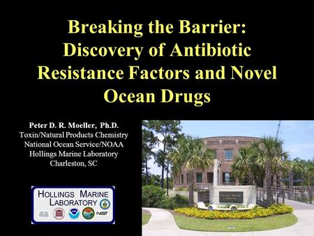 Breaking the Barrier: Discovery of Antibiotic Resistance Factors and Novel Ocean Drugs Peter D. R. Moeller, Ph.D. Toxin/Natural Products Chemistry National.