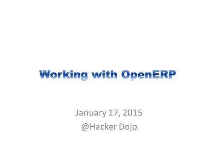 January 17, Dojo. Copyright © 2015 Open Source ERP Users Group All Rights Reserved. 2 Table of Contents 1.Setting Up OpenERP 2.Starting Your.