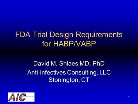 1 FDA Trial Design Requirements for HABP/VABP David M. Shlaes MD, PhD Anti-infectives Consulting, LLC Stonington, CT.