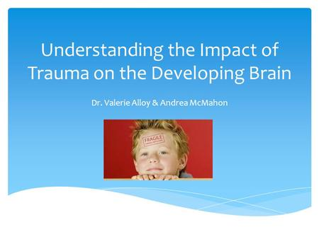 Understanding the Impact of Trauma on the Developing Brain Dr. Valerie Alloy & Andrea McMahon.