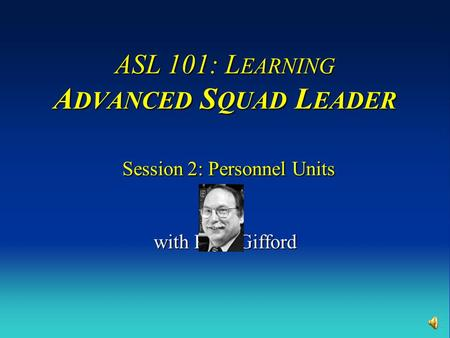 ASL 101: L EARNING A DVANCED S QUAD L EADER Session 2: Personnel Units with Russ Gifford.