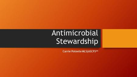 Antimicrobial Stewardship Carrie Poteete MLS(ASCP) cm.