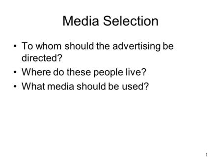 Media Selection To whom should the advertising be directed? Where do these people live? What media should be used? 1.