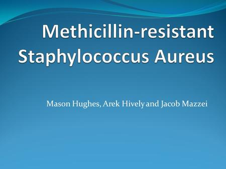 Mason Hughes, Arek Hively and Jacob Mazzei. Type of Disease Methicillin-resistant Staphylococcus Aureus Can also be known as MRSA.